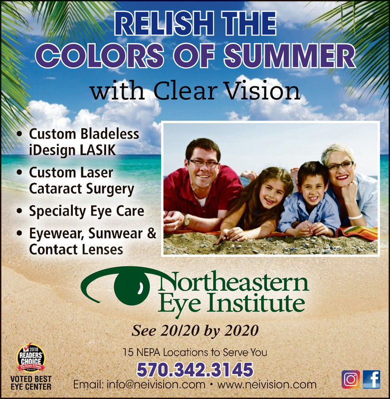 RELISH THECOLORS OF SUMMERwith Clear VisionCustom BladelessiDesign LASIKCustom LaserCataract SurgerySpeciality Eye CareEyewear, Sunwear &Contact LensesNortheasternEye InstituteSee 20/20 by 20202018READERSCHOICE15 NEPA Locations to Serve You570.342.3145Email: info@neivision.com www.neivision.comOfVOTED BESTEYE CENTER RELISH THE COLORS OF SUMMER with Clear Vision Custom Bladeless iDesign LASIK Custom Laser Cataract Surgery Speciality Eye Care Eyewear, Sunwear & Contact Lenses Northeastern Eye Institute See 20/20 by 2020 2018 READERS CHOICE 15 NEPA Locations to Serve You 570.342.3145 Email: info@neivision.com www.neivision.com Of VOTED BEST EYE CENTER