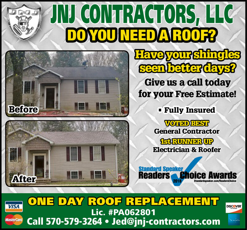 IN CONTRACTORS, LLCDO YOU NEED A ROOF?HaveyourshinqlesGive us a call todayfor your Free Estimate!BeforeFully InsuredVOTED BESTGeneral Contractor1st RUNINER UPElectrician & RooferStandard SpeakerReaders choice AwardsAfter2018ONE DAY ROOF REPLACEMENTLic. #PA062801VISADISCOVERCall 570-579-3264 . Jed@jnj-contractors.com IN CONTRACTORS, LLC DO YOU NEED A ROOF? Haveyourshinqles Give us a call today for your Free Estimate! Before Fully Insured VOTED BEST General Contractor 1st RUNINER UP Electrician & Roofer Standard Speaker Readers choice Awards After 2018 ONE DAY ROOF REPLACEMENT Lic . # PA062801 VISA DISCOVER Call 570-579-3264 . Jed@jnj-contractors.com