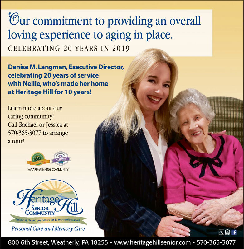 Cur commitment to providing an overallloving experience to aging in place.CELEBRATING 20 YEARS IN 2019Denise M. Langman, Executive Director,celebrating 20 years of servicewith Nellie, who's made her homeat Heritage Hill for 10 years!Learn more about ourcaring community!Call Rachael or Jessica at570-365-3077 to arrangea tour!2018 BEST OaAWARD-WINNING COMMUNITYIeritage ofSENIORCOMMUNITYEmbracing life and possibilities for 20 years and counting!Personal Care and Memory Care800 6th Street, Weatherly, PA 18255 www.heritagehillsenior.com . 570-365-3077 Cur commitment to providing an overall loving experience to aging in place. CELEBRATING 20 YEARS IN 2019 Denise M. Langman, Executive Director, celebrating 20 years of service with Nellie, who's made her home at Heritage Hill for 10 years! Learn more about our caring community! Call Rachael or Jessica at 570-365-3077 to arrange a tour! 2018 BEST Oa AWARD-WINNING COMMUNITY Ieritage of SENIOR COMMUNITY Embracing life and possibilities for 20 years and counting! Personal Care and Memory Care 800 6th Street, Weatherly, PA 18255 www.heritagehillsenior.com . 570-365-3077