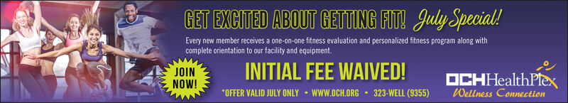 GET EXCITED ABOUT GETTING FIT! July Special!Every new member receives a one-on-one fitness evaluation and personalized fitness program along withcomplete orientation to our facility and equipment.INITIAL FEE WAIVED!JOINNOW!OCHHealthPlexWellness ConnectionOFFER VALID JULY ONLY www.oCH.ORG323-WELL (9355) GET EXCITED ABOUT GETTING FIT! July Special! Every new member receives a one-on-one fitness evaluation and personalized fitness program along with complete orientation to our facility and equipment. INITIAL FEE WAIVED! JOIN NOW! OCHHealthPlex Wellness Connection OFFER VALID JULY ONLY www.oCH.ORG 323-WELL (9355)
