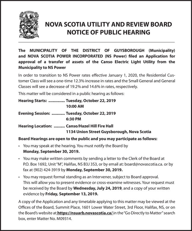 """NOVA SCOTIA UTILITY AND REVIEW BOARDNOTICE OF PUBLIC HEARINGThe MUNICIPALITY OF THE DISTRICT OF GUYSBOROUGH (Municipality)and NOVA SCOTIA POWER INCORPORATED (NS Power) filed an Application forapproval of a transfer of assets of the Canso Electric Light Utility from theMunicipality to NS PowerIn order to transition to NS Power rates effective January 1, 2020, the Residential Cus-tomer Class will see a one-time 12.3% increase in rates and the Small General and GeneralClasses will see a decrease of 19.2 % and 14.6 % in rates, respectively.This matter will be considered in a public hearing as follows:Tuesday, October 22, 2019Hearing Starts:10:00 AMEvening Session: .esday, October 22, 2019.....6:30 PMCanso/Hazel Hill Fire Hall1134 Union Street Guysborough, Nova ScotiaHearing Location:Board Hearings are open to the public and you may participate as follows:You may speak at the hearing. You must notify the Board byMonday, September 30, 2019You may make written comments by sending a letter to the Clerk of the Board atPO. Box 1692, Unit """"M"""", Halifax, NS B3J 3S3, or by email at: board@novascotia.ca. or byfax at (902) 424-3919 by Monday, September 30, 2019You may request formal standing as an Intervener, subject to Board approvalThis will allow you to present evidence or cross-examine witnesses. Your request mustbe received by the Board by Wednesday, July 24, 2019, and a copy of your writtenevidence by Friday, September 13, 2019.A copy of the Application and any timetable applying to this matter may be viewed at theOffices of the Board, Summit Place, 1601 Lower Water Street, 3rd Floor, Halifax, NS, or onthe Board's website at https://nsuarb.novascotia.ca/in the""""Go Directly to Matter""""searchbox, enter Matter No. M09314 NOVA SCOTIA UTILITY AND REVIEW BOARD NOTICE OF PUBLIC HEARING The MUNICIPALITY OF THE DISTRICT OF GUYSBOROUGH (Municipality) and NOVA SCOTIA POWER INCORPORATED (NS Power) filed an Application for approval of a transfer of assets of the Canso Electric Light Utility"""