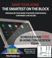 MAKE YOUR HOMETHE SMARTEST ON THE BLOCKPERSONALIZE YOUR HOME TO BE MORE COMFORTABLE,CONVENIENT, AND SECURE.Kachen11 PMPSpottydosDeezatNaonteSCHEDULE YOUR FREEIN-HOME CONSULTATIONTODAYTRUTONE980 Dundas St. EMississauga, On.(905) 270-3440DUNDAS ST EELECTRONICS INCQEWTRUTONE.CAHWY 427DIXIE RDTOMKEN RD MAKE YOUR HOME THE SMARTEST ON THE BLOCK PERSONALIZE YOUR HOME TO BE MORE COMFORTABLE, CONVENIENT, AND SECURE. Kachen 11 PM P Spotty dos Deezat Naonte SCHEDULE YOUR FREE IN-HOME CONSULTATION TODAY TRUTONE 980 Dundas St. E Mississauga, On. (905) 270-3440 DUNDAS ST E ELECTRONICS INC QEW TRUTONE.CA HWY 427 DIXIE RD TOMKEN RD