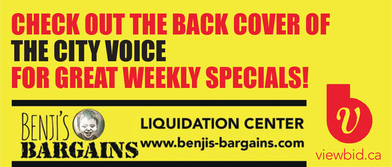 CHECK OUT THE BACK COVER OFTHE CITY VOICEFOR GREAT WEEKLY SPECIALS!BENJI'SBARGAINSwww.benjis-bargains.comviid.caLIQUIDATION CENTER CHECK OUT THE BACK COVER OF THE CITY VOICE FOR GREAT WEEKLY SPECIALS! BENJI'S BARGAINSwww.benjis-bargains.comviid.ca LIQUIDATION CENTER