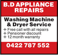 B.D APPLIANCEREPAIRSWashing Machine& Dryer ServiceFree call with all repairsPensioner discount12 month warranty0422 787 552 B.D APPLIANCE REPAIRS Washing Machine & Dryer Service Free call with all repairs Pensioner discount 12 month warranty 0422 787 552