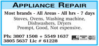 APPLIANCE REPAIRMost brands - All Areas - All hrs - 7 daysStoves, Ovens, Washing machine,Dishwashers, DryersPrompt, Good, Not expensive.Ph: 3807 1508 + 5549 16373805 5637 Lic # 61228VISAMasterCardeftpos APPLIANCE REPAIR Most brands - All Areas - All hrs - 7 days Stoves, Ovens, Washing machine, Dishwashers, Dryers Prompt, Good, Not expensive. Ph: 3807 1508 + 5549 1637 3805 5637 Lic # 61228 VISA MasterCard eftpos