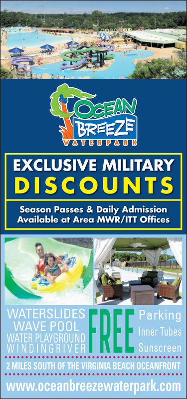 LOCEANBREEZEWATERPARKEXCLUSIVE MILITARYDISCOUNTSSeason Passes & Daily AdmissionAvailable at Area MWR/ITT OfficesTNer ParkingWATERSLIDESWAVE POOLWATER PLAYGROUNDWINDINGRIVERInner TubesSunscreen2 MILES SOUTH OF THE VIRGINIA BEACH OCEANFRONTwww.oceanbreezewaterpark.com LOCEAN BREEZE WATERPARK EXCLUSIVE MILITARY DISCOUNTS Season Passes & Daily Admission Available at Area MWR/ITT Offices TNer Parking WATERSLIDES WAVE POOL WATER PLAYGROUND WINDINGRIVER Inner Tubes Sunscreen 2 MILES SOUTH OF THE VIRGINIA BEACH OCEANFRONT www.oceanbreezewaterpark.com