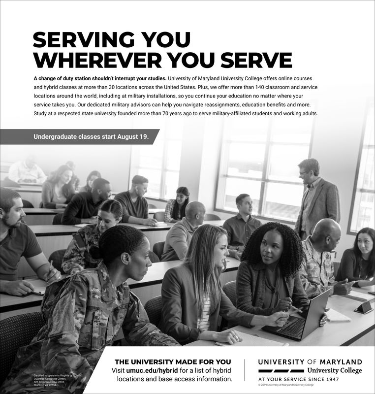 SERVING YOUWHEREVER YOU SERVEA change of duty station shouldn't interrupt your studies. University of Maryland University College offers online coursesand hybrid classes at more than 30 locations across the United States. Plus, we offer more than 140 classroom and servicelocations around the world, including at military installations, so you continue your education no matter where yourservice takes you. Our dedicated military advisors can help you navigate reassignments, education benefits and more.Study at a respected state university founded more than 70 years ago to serve military-affiliated students and working adults.Undergraduate classes start August 19.THE UNIVERSITY MADE FOR YOuUNIVERSITY OF MARYLANDUniversity CollegeVisit umuc.edu/hybrid for a list of hybridlocations and base access informationCerted to opete in Virgina tyOuantoo Comrane Centes25 Corporate Dtve 1Saffor VA 22554AT YOUR SERVICE SINCE 1947e2019 uwesty of Mayland uversty Colege SERVING YOU WHEREVER YOU SERVE A change of duty station shouldn't interrupt your studies. University of Maryland University College offers online courses and hybrid classes at more than 30 locations across the United States. Plus, we offer more than 140 classroom and service locations around the world, including at military installations, so you continue your education no matter where your service takes you. Our dedicated military advisors can help you navigate reassignments, education benefits and more. Study at a respected state university founded more than 70 years ago to serve military-affiliated students and working adults. Undergraduate classes start August 19. THE UNIVERSITY MADE FOR YOu UNIVERSITY OF MARYLAND University College Visit umuc.edu/hybrid for a list of hybrid locations and base access information Certed to opete in Virgina ty Ouantoo Comrane Cente s25 Corporate Dtve 1 Saffor VA 22554 AT YOUR SERVICE SINCE 1947 e2019 uwesty of Mayland uversty Colege