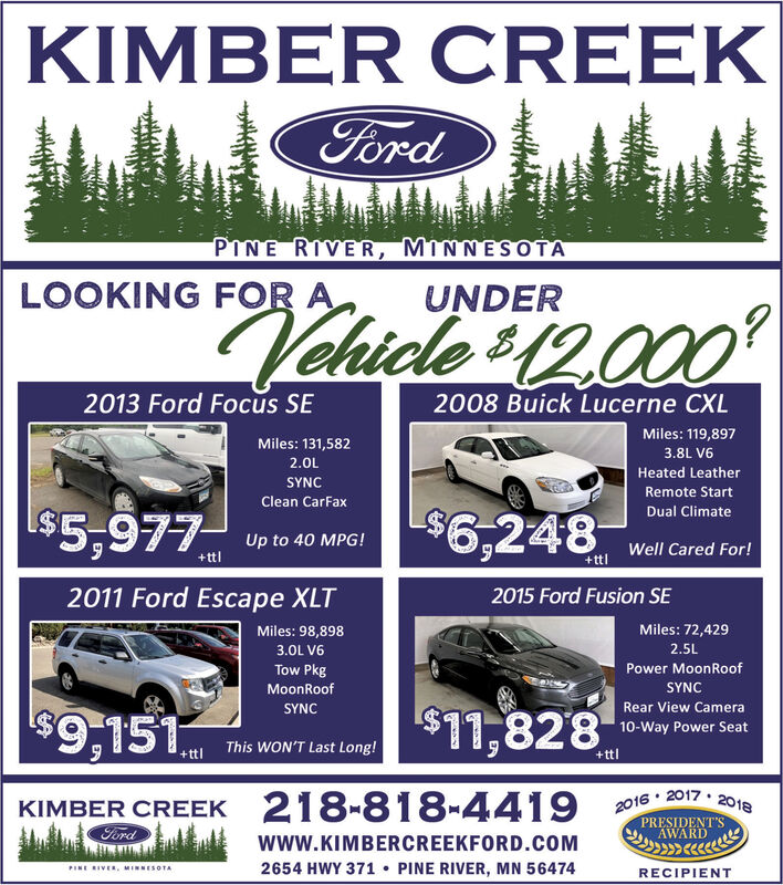 KIMBER CREEKFordPINE RIVER, MINNESOTALOOKING FOR AUNDERVehicle 1000?2013 Ford Focus SE2008 Buick Lucerne CXLMiles: 119,897Miles: 131,5823.8L V62.0LHeated LeatherSYNCRemote Start$6,248Clean CarFaxDual Climate| $5,977Up to 40 MPG!Well Cared For!+ttl+ttl2011 Ford Escape XLT2015 Ford Fusion SEMiles: 72,429Miles: 98,8982.5L3.0L V6Tow PkgPower MoonRoofSYNCMoonRoof$11,828Rear View CameraSYNC$9,15110-Way Power SeatThis WON'T Last Long!+ttl+ttl2016 20172018218-818-4419KIMBER CREEKFordPRESIDENT'SAWARDwww.KIMBERCREEKFORD.COM2654 HWY 371 PINE RIVER, MN 56474PINE RIVER MINESOTARECIPIENT..wwaddi KIMBER CREEK Ford PINE RIVER, MINNESOTA LOOKING FOR A UNDER Vehicle 1000 ? 2013 Ford Focus SE 2008 Buick Lucerne CXL Miles: 119,897 Miles: 131,582 3.8L V6 2.0L Heated Leather SYNC Remote Start $6,248 Clean CarFax Dual Climate | $5,977 Up to 40 MPG! Well Cared For! +ttl +ttl 2011 Ford Escape XLT 2015 Ford Fusion SE Miles: 72,429 Miles: 98,898 2.5L 3.0L V6 Tow Pkg Power MoonRoof SYNC MoonRoof $11,828 Rear View Camera SYNC $9,151 10-Way Power Seat This WON'T Last Long! +ttl +ttl 2016 20172018 218-818-4419 KIMBER CREEK Ford PRESIDENT'S AWARD www.KIMBERCREEKFORD.COM 2654 HWY 371 PINE RIVER, MN 56474 PINE RIVER MINESOTA RECIPIENT .. ww addi