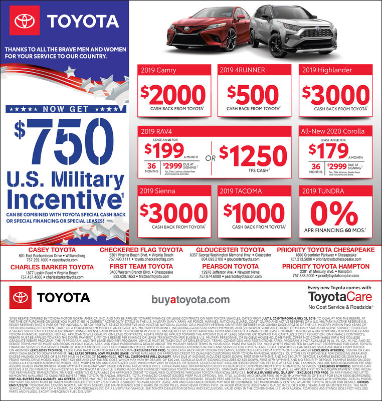 TOYOTATHANKS TO ALL THE BRAVE MEN AND WOMENFOR YOUR SERVICE TO OUR COUNTRY.2019 4RUNNER2019 Highlander2019 Camry$2000 $500 $3000NOW GETCASH BACK FROM TOYOTACASH BACK FROM TOYOTACASH BACK FROM TOYOTA$750All-New 2020 Corolla2019 RAV4LEASE AN LE FORLEASE AN LE FOR$199$179.$1250ORAMONTHA MONTH36 $2999MONTHS36 $2999DUE ATDUE ATSIGNINGTFS CASHDeal eU.S. MilitaryIncentiveONTHSTle LnDeal Fs2019 Sienna2019 TACOMA2019 TUNDRA$1000 0%$3000CAN BE COMBINED WITH TOYOTA SPECIAL CASH BACKOR SPECIAL FINANCING OR SPECIAL LEASES!CASH BACK FROM TOYOTACASH BACK FROM TOYOTAAPR FINANCING 60 MOS.CASEY TOYOTACHECKERED FLAG TOYOTA5301 Virginia Beach Blvd. Virginia Beach757.490.1111 toyota.checkeredflag.comFIRST TEAM TOYOTA3400 Western Branch Blvd Chesapeake833.628.1653 firstteamtoyota.comGLOUCESTER TOYOTA6357 George Washington Memorial Hwy, Gloucester804.693.2100 gloucestertoyota.comPRIORITY TOYOTA CHESAPEAKE1800 Greenbrier Parkway Chesapeake757213.5000 prionitytoyotachesapeake.com601 East Rochambeau Drive Wiliamsburg757.259.1000 caseytoyota.comPEARSON TOYOTA12978 Jefferson Ave. Newport News7578746000 pearsontoyotascion.comPRIORITY TOYOTA HAMPTON2301 W. Mercury Blvd. Hampton757.838.5000 prioritytoyotahampton.comCHARLES BARKER TOYOTA1877 Laskin Road Virginia Beach757.4374000 charlesbarkertoyota.comEvery new Toyota comes withToyotaCareTOYOTAbuyatoyota.comNo Cost Service & Roadside$750 REBATE OEFERED BY TOYOTA MOTOR NORTH AMERICA, INC AND MAY BE APPUED TOWARD RINANCE OR LEASE CONTRACTS ON NEW TOYOTA VEHICLES, DATED FROM JULY 3, 2019THROUGH JULY 31, 2019. TO QUAUFY FOR THE REBATE, ATTHE TIME OF PURCHASE OR LEASE YOU MUST () BE IN CURRENT ACTIVE DUTY STATUS IN THE U.S. MILITARY (NAVY, ARMY AIR FORCE MARINES, NATIONAL GUARD, COAST GUARD AND ACTIVE RESERVE) OR AUS MILITARY INACTIVE RESERVE 0EREADY RESERVE THAT IS PART OF THE INDIMDUAL READY RESERVE SELECTED RESERVE AND INACTIVE NATIONAL GUARD, ORAMLITARY VETERAN OR RETREE (RETIREES HONORABLY DISCHARGED) OF THE US. MILITARY WITHIN TWO YEARS OFTHEIR D