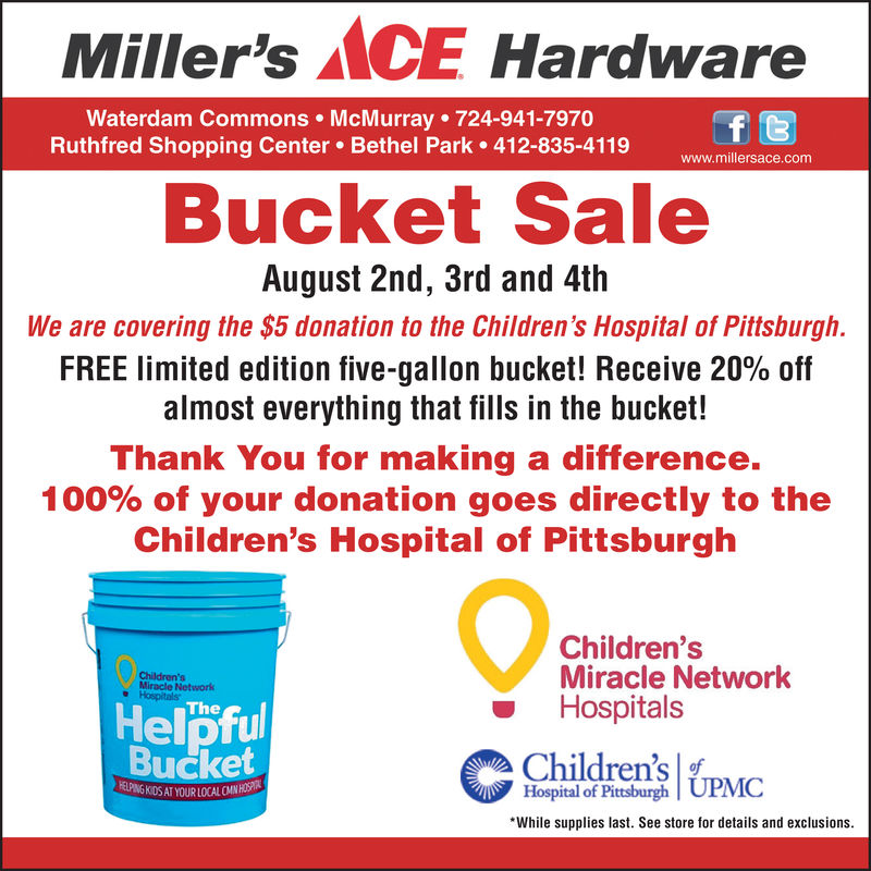 Miller's MCE HardwareWaterdam Commons McMurray 724-941-7970Ruthfred Shopping Center Bethel Park 412-835-4119f twww.millersace.comBucket SaleAugust 2nd, 3rd and 4thWe are covering the $5 donation to the Children's Hospital of Pittsburgh.FREE limited edition five-gallon bucket! Receive 20% offalmost everything that fills in the bucket!Thank You for making a difference.100% of your donation goes directly to theChildren's Hospital of PittsburghChildren'sMiracle NetworkHospitalsChildren'sMiracle NetworkHospitalsHelpfulBucketTheChildren'sHospital of Pittsburgh|UPMCHELPING KIDS AT YOUR LOCAL CMN HOSPIRWhile supplies last. See store for details and exclusions. Miller's MCE Hardware Waterdam Commons McMurray 724-941-7970 Ruthfred Shopping Center Bethel Park 412-835-4119 f t www.millersace.com Bucket Sale August 2nd, 3rd and 4th We are covering the $5 donation to the Children's Hospital of Pittsburgh. FREE limited edition five-gallon bucket! Receive 20% off almost everything that fills in the bucket! Thank You for making a difference. 100% of your donation goes directly to the Children's Hospital of Pittsburgh Children's Miracle Network Hospitals Children's Miracle Network Hospitals Helpful Bucket The Children's Hospital of Pittsburgh|UPMC HELPING KIDS AT YOUR LOCAL CMN HOSPIR While supplies last. See store for details and exclusions.