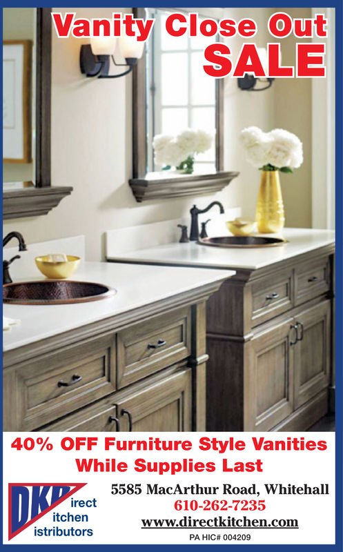 Vanity Close OutSALE40% OFF Furniture Style VanitiesWhile Supplies Last5585 MacArthur Road, Whitehall610-262-7235irectitchenistributorswww.directkitchen.comPA HIC# 004209 Vanity Close Out SALE 40% OFF Furniture Style Vanities While Supplies Last 5585 MacArthur Road, Whitehall 610-262-7235 irect itchen istributors www.directkitchen.com PA HIC# 004209