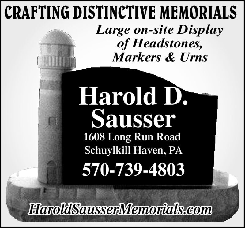 |CRAFTING DISTINCTIVE MEMORIALSLarge on-site Displayof Headstones,Markers & UrnsHarold D.Sausser1608 Long Run RoadSchuylkill Haven, PA570-739-4803HaroldSausserMemorials.com |CRAFTING DISTINCTIVE MEMORIALS Large on-site Display of Headstones, Markers & Urns Harold D. Sausser 1608 Long Run Road Schuylkill Haven, PA 570-739-4803 HaroldSausserMemorials.com