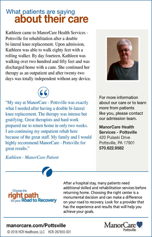 """What patients are sayingabout their careKathleen came to ManorCare Health Services-Pottsville for rehabilitation after a doublebi-lateral knee replacement. Upon admission,Kathleen was able to walk eighty feet with arolling walker. By day fourteen, Kathleen waswalking over two hundred and fifty feet and wasdischarged home with a cane. She continued hertherapy as an outpatient and after twenty-twodays was totally independent without any deviceFor more information""""My stay at ManorCare Pottsville was exactly about our care or to learnwhat I needed after having a double bi-lateralknee replacement. The therapy was intense but like you, please contactgratifying. Great therapists and hard workprepared me to return home in only two weeks.I am continuing my outpatient rehab herebecause of the great staff. My family and I would 420 Pulaski Drivehighly recommend ManorCare Pottsville forgreat results.""""Kathleen ManorCare Patientmore from patientsour admission teamManorCare HealthServices PottsvillePottsville, PA 17901570.622.9582After a hospital stay, many patients needadditional skilled and rehabilitation services beforereturning home. Choosing the right center is amonumental decision and can make a differenceon your road to recovery. Look for a provider thathas the experience and results that will help youachieve your goals.Choose thefor yourManorCaremanorcare.com/Pottsville© 2018 HCR Healthcare, LLC HCR-267855-001Pottsville"""