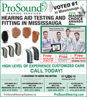  ProSoundVOTED #1in Mississauga2018READERS'CHOICEAWARDSThe News.PLATINUMHEARING SERVICESHEARING AID TESTING ANDFITTING IN MISSISSAUGAMatthew Grzelak H.I.SFilippo Cosentino H.I.S.Hearing Instrument SpecialistSereno Verdoliva H.I.S.Pr daringAMARDBUY ONE GET ONEFreeFreeHOUSECALLSFreeHEARING AIDS FORTHE PRICE OF 1NO OBLIGATIONHEARING TESTSHIGH LEVEL OF EXPERIENCE CUSTOMIZED CARECALL TODAY!(UDI)4 LOCATIONS TO SERVE YOU BETTERMedical Building-south eastcaner of Dixde Rd1420 BURNHAMTHORPE RD. EUNIT #350Medical Building-MaltonHEARING SERVICES622 COLLEGE ST.,SUITE 204,TORONTO, ON, M6G 1B6416-924-50333530 DERRY RD. E8333 WESTON RD.,UNIT #105,WOODBRIDGE, ON, L4L 8E2905-264-9975UNIT # 201MISSISSAUGA, ON L4T 4E3 MISSISSAUGA, ON, L4X 2Z9905-612-9292905-232-0606ProSoundHearing.comProSoundHearing@yahoo.ca  ProSound VOTED #1 in Mississauga 2018 READERS' CHOICE AWARDS The News. PLATINUM HEARING SERVICES HEARING AID TESTING AND FITTING IN MISSISSAUGA Matthew Grzelak H.I.S Filippo Cosentino H.I.S. Hearing Instrument Specialist Sereno Verdoliva H.I.S. Pr daring AMARD BUY ONE GET ONE Free Free HOUSE CALLS Free HEARING AIDS FOR THE PRICE OF 1 NO OBLIGATION HEARING TESTS HIGH LEVEL OF EXPERIENCE CUSTOMIZED CARE CALL TODAY! (UDI) 4 LOCATIONS TO SERVE YOU BETTER Medical Building-south east caner of Dixde Rd 1420 BURNHAMTHORPE RD. E UNIT #350 Medical Building-Malton HEARING SERVICES 622 COLLEGE ST., SUITE 204, TORONTO, ON, M6G 1B6 416-924-5033 3530 DERRY RD. E 8333 WESTON RD., UNIT #105, WOODBRIDGE, ON, L4L 8E2 905-264-9975 UNIT # 201 MISSISSAUGA, ON L4T 4E3 MISSISSAUGA, ON, L4X 2Z9 905-612-9292 905-232-0606 ProSoundHearing.com ProSoundHearing@yahoo.ca