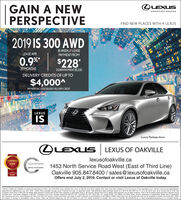 """LEXUSGAIN A NEWPERSPECTIVEEXPERIENCE AMAZINGFIND NEW PLACES WITH A LEXUS2019 IS 300 AWDBI-WEEKLY LEASELEASE APRPAYMENT FROM0.9%$22839 MONTHSDOWN PAYMENT $5.330DELIVERY CREDITS OF UP TO$4,000PAYMENT INCLUDES$4000 DELIVERY CREDITLEXUSISLuxury Package shownOLEXUSLEXUS OF OAKVILLElexusofoakville.cao18-2020CONSUMERCeOICE AWARC20191453 North Service Road West (East of Third Line)Oakville 905.847.8400 sales@lexusofoakville.caGTASERVICE MANAGEMENCERTYFIEOffers end July 2, 2019. Contact or visit Lexus of Oakville today.Delivery Credits are available on retail purchaselease of seiect new 2019/2020 Lexus vehicles trom Lexus of Oakville and will be applied after taxes have been charged on the full amount of the negotiated price. Vehicle must be purchasedleased,regisered and delivered by July 31st, 2019, Lease offers provided through Lexus Financial Services on approved credit. """"Representative lease example based on a 2019 IS 300 AWD stx G on a 39 month term a an annual rate of 0.9 % andhe lease term, Toal lease oblioation is $24.387, Comolee Lexus Price includes freight PDr 52075) EHF Tires $20.70L EHF Fiters S11, A/C charge SCOL and OMVIC FeeS1OL Taxes, icense, registration apolcable dealer fees f acolicableand insurance are extra Lexus Dealers are free to set their cwn prices. Limined time offers only apply to retail customers at participating Lexus Dealers Dealer orderrade may be required (but may not be availablie in certain circumstances, Offersare subject to change or cancelation without notice. Offers are effective beginning July 3rd and expire on July 31st unless extended or revised. Visit Lexus of Oakvile, lexusofoakvile.ca. or email salesexusofoakvile.ca for complese detailsATIMU LEXUS GAIN A NEW PERSPECTIVE EXPERIENCE AMAZING FIND NEW PLACES WITH A LEXUS 2019 IS 300 AWD BI-WEEKLY LEASE LEASE APR PAYMENT FROM 0.9% $228 39 MONTHS DOWN PAYMENT $5.330 DELIVERY CREDITS OF UP TO $4,000 PAYMENT INCLUDES$4000 DELIVERY CREDIT LEXUS IS Luxury Package shown OLEXUS LEXUS OF OAKV"""