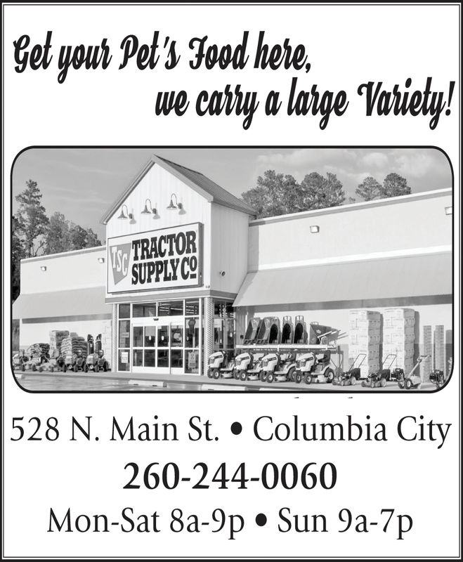 | Get your Pet's Food herewe catry a latge Vatiely!Str TRACTORSUPPLY CO|528 N. Main St. * Columbia City260-244-0060Mon-Sat 8a-9p . Sun 9a-7p | Get your Pet's Food here we catry a latge Vatiely! Str TRACTOR SUPPLY CO |528 N. Main St. * Columbia City 260-244-0060 Mon-Sat 8a-9p . Sun 9a-7p