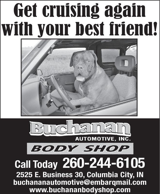 Get cruising againwith your best friend!BuchananAUTOMOTIVE, INC.BODY SHOPCall Today 260-244-61052525 E. Business 30, Columbia City, INbuchananautomotive@embarqmail.comwww.buchananbodyshop.com Get cruising again with your best friend! Buchanan AUTOMOTIVE, INC. BODY SHOP Call Today 260-244-6105 2525 E. Business 30, Columbia City, IN buchananautomotive@embarqmail.com www.buchananbodyshop.com