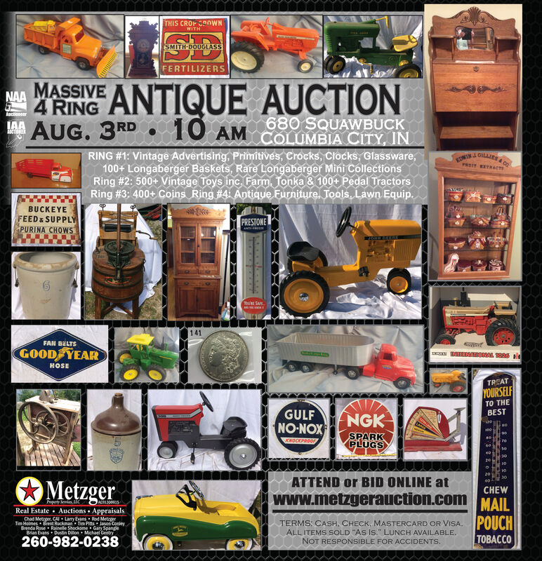 """THIS CROP OWNWITHSMITH-DOUGLASSFERTILIZERSMAMASSIVE ANTIQUE AUCTION4 RINGIAAAUG. 3RDAactionee680 SQUAWBUCK10 AM COLUMBIA CITY,INRING #1: Vintage Advertising, Primitives, Crocks, Clocks, Glassware,100+ Longaberger Baskets, Rare Longaberger Mini CollectionsRing #2: 500+ Vintage Toys inc.Farm, Tonka & 100+ Pedal TractorsRing #3: 400+ Coins Ring # 4 Antique Furniture. Tools, Lawn Equip.EDWINJ GILLIES & COPRIT TRACTBUCKEYEFEED& SUPPLYPURINA CHOWSPRESTONEANTLERISPta:rTEEou SAFE141FAN BELTSGOOD YEARHOSETREATYOURSELFTO THEBESTGULFNO-NOX NGKSPARKPLUGSAONOCKPROOF60:3020MetzgerATTEND or BID ONLINE atCHEWwww.metzgerauction.com MAILPropaty Smin UCACRL300035Real Estate Auctions AppraisalsTe Met CA Lay Evans Rod MetzgerBrenda Rose Rainelle Shockome Gary SpangeBran Evans Dustin Dillon Michael GentryPOUCHTACOTERMS: CASH, CHECK, MASTERCARD OR VISA.ALL ITEMS SOLD """"AS IS."""" LUNCH AVAILABLENOT RESPONSIBLE FOR ACCIDENTS.onley260-982-0238 THIS CROP OWN WITH SMITH-DOUGLASS FERTILIZERS MAMASSIVE ANTIQUE AUCTION 4 RING IAA AUG. 3RD Aactionee 680 SQUAWBUCK 10 AM COLUMBIA CITY,IN RING #1: Vintage Advertising, Primitives, Crocks, Clocks, Glassware, 100+ Longaberger Baskets, Rare Longaberger Mini Collections Ring #2: 500+ Vintage Toys inc.Farm, Tonka & 100+ Pedal Tractors Ring #3: 400+ Coins Ring # 4 Antique Furniture. Tools, Lawn Equip. EDWINJ GILLIES & CO PRIT TRACT BUCKEYE FEED& SUPPLY PURINA CHOWS PRESTONE ANTLERIS Pta:rTEE ou SAFE 141 FAN BELTS GOOD YEAR HOSE TREAT YOURSELF TO THE BEST GULF NO-NOX NGK SPARK PLUGS AONOCKPROOF 60: 30 20 Metzger ATTEND or BID ONLINE at CHEW www.metzgerauction.com MAIL Propaty Smin UC ACRL300035 Real Estate Auctions Appraisals Te Met CA Lay Evans Rod Metzger Brenda Rose Rainelle Shockome Gary Spange Bran Evans Dustin Dillon Michael Gentry POUCH TACO TERMS: CASH, CHECK, MASTERCARD OR VISA. ALL ITEMS SOLD """"AS IS."""" LUNCH AVAILABLE NOT RESPONSIBLE FOR ACCIDENTS. onley 260-982-0238"""