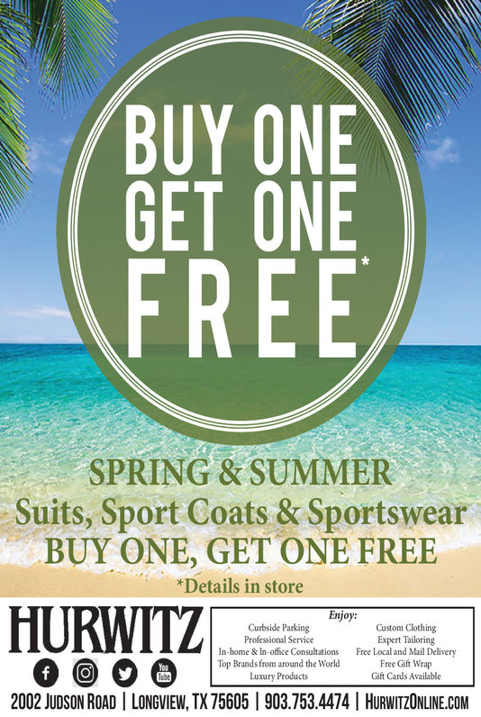 BUY ONEGET ONEFREESPRING & SUMMERSuits, Sport Coats & SportswearBUY ONE, GET ONE FREE*Details in storeHURWITZEnjoy:Custom ClothingExpert TailoringFree Local and Mail DeliveryFree Gift WrapGift Cards AvailableCurbside ParkingProfessional ServiceIn-home & In-office ConsultationsTop Brands from around the WorldLuxury ProductsYouf2002 JUDSON ROAD LONGVIEW, TX 75605 903.753.4474   HURWITZONLINE.COM BUY ONE GET ONE FREE SPRING & SUMMER Suits, Sport Coats & Sportswear BUY ONE, GET ONE FREE *Details in store HURWITZ Enjoy: Custom Clothing Expert Tailoring Free Local and Mail Delivery Free Gift Wrap Gift Cards Available Curbside Parking Professional Service In-home & In-office Consultations Top Brands from around the World Luxury Products You f 2002 JUDSON ROAD LONGVIEW, TX 75605 903.753.4474   HURWITZONLINE.COM