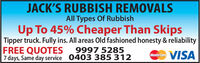 JACK'S RUBBISH REMOVALSAll Types Of RubbishUp To 45% Cheaper Than SkipsTipper truck. Fully ins. All areas Old fashioned honesty & reliabilityFREE QUOTES7 days, Same day service 0403 385 3129997 5285VISAMasterCard JACK'S RUBBISH REMOVALS All Types Of Rubbish Up To 45% Cheaper Than Skips Tipper truck. Fully ins. All areas Old fashioned honesty & reliability FREE QUOTES 7 days, Same day service 0403 385 312 9997 5285 VISA MasterCard