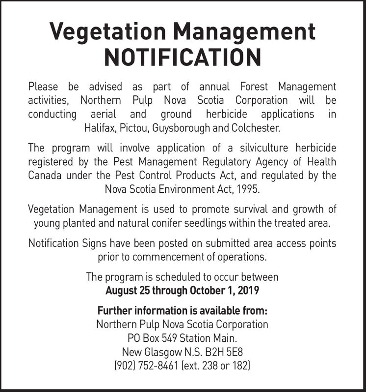 Vegetation ManagementNOTIFICATIONPlease be advised as part of annual Forest Managementactivities, Northern Pulp Nova Scotia Corporation will beand ground herbicideHalifax, Pictou, Guysborough and Colchesterapplications inconducting aerialThe program will involve application of a silviculture herbicideregistered by the Pest Management Regulatory Agency of HealthCanada under the Pest Control Products Act, and regulated by theNova Scotia Environment Act, 1995Vegetation Management is used to promote survival and growth ofyoung planted and natural conifer seedlings within the treated area.Notification Signs have been posted on submitted area access pointsprior to commencement of operations.The program is scheduled to occur betweenAugust 25 through October 1, 2019Further information is available from:Northern Pulp Nova Scotia CorporationPO Box 549 Station Main.New Glasgow N.S. B2H 5E8(902) 752-8461 (ext. 238 or 182 Vegetation Management NOTIFICATION Please be advised as part of annual Forest Management activities, Northern Pulp Nova Scotia Corporation will be and ground herbicide Halifax, Pictou, Guysborough and Colchester applications in conducting aerial The program will involve application of a silviculture herbicide registered by the Pest Management Regulatory Agency of Health Canada under the Pest Control Products Act, and regulated by the Nova Scotia Environment Act, 1995 Vegetation Management is used to promote survival and growth of young planted and natural conifer seedlings within the treated area. Notification Signs have been posted on submitted area access points prior to commencement of operations. The program is scheduled to occur between August 25 through October 1, 2019 Further information is available from: Northern Pulp Nova Scotia Corporation PO Box 549 Station Main. New Glasgow N.S. B2H 5E8 (902) 752-8461 (ext. 238 or 182