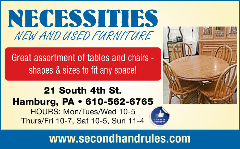 NECESSITIESNEW AND USED FURNITUREGreat assortment of tables and chairs -shapes &sizes to fit any space!21 South 4th St.Hamburg, PA . 610-562-6765HOURS: Mon/Tues/Wed 10-5Thurs/Fri 10-7, Sat 10-5, Sun 11-4Pacchaokwww.secondhandrules.com NECESSITIES NEW AND USED FURNITURE Great assortment of tables and chairs - shapes &sizes to fit any space! 21 South 4th St. Hamburg, PA . 610-562-6765 HOURS: Mon/Tues/Wed 10-5 Thurs/Fri 10-7, Sat 10-5, Sun 11-4 Pacchaok www.secondhandrules.com
