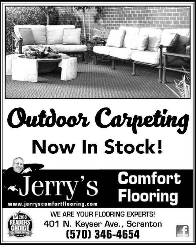 Outboor CarpetingNow In Stock!Jerry's Flooringwww.jerryscomfortflooring.comWE ARE YOUR FLOORING EXPERTS!2018READERSCHOICE401 N. Keyser Ave., Scranton(570) 346-4654T Outboor Carpeting Now In Stock! Jerry's Flooring www.jerryscomfortflooring.com WE ARE YOUR FLOORING EXPERTS! 2018 READERS CHOICE 401 N. Keyser Ave., Scranton (570) 346-4654T