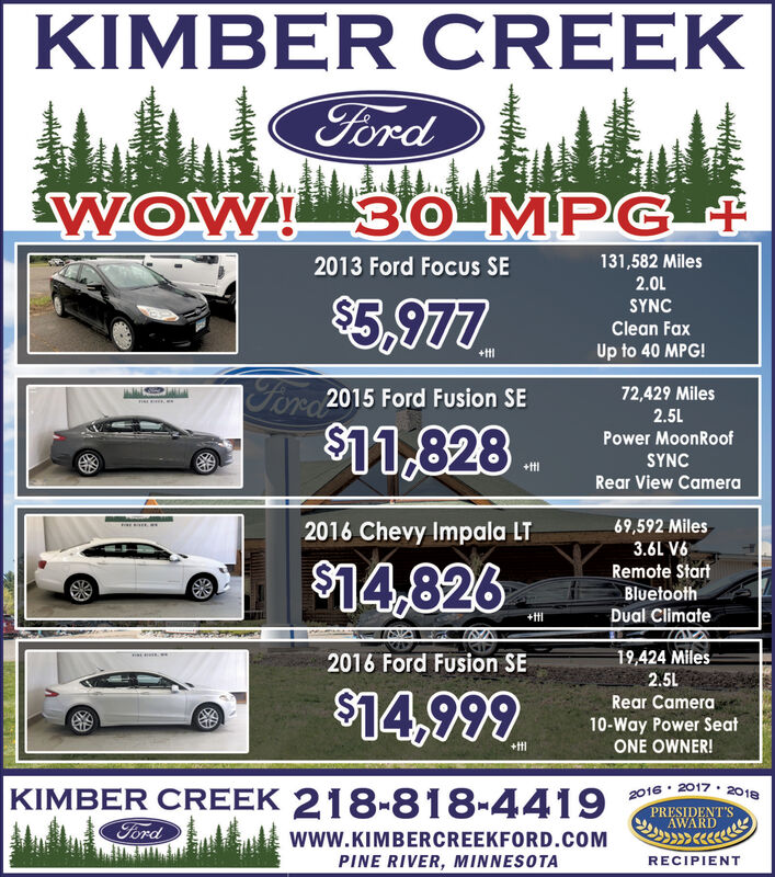 KIMBER CREEKFordWOW 30 MPG131,582 Miles2.0L2013 Ford Focus SE$5,977SYNCClean FaxUp to 40 MPG!+t1For2015 Ford Fusion SE72,429 Miles2.5L$11,828Power MoonRoofSYNC+tlRear View Camera69,592 Miles2016 Chevy Impala LT3.6L V6$14,826Remote StartBluetoothDual Climate+tt19,424 Miles2.5L2016 Ford Fusion SE$14,999Rear Camera10-Way Power SeatONE OWNER!+ttKIMBER CREEK 218-818-44192016 2017 2018PRESIDENT'SAWARDFordwww.KIMBERCREEKFORD.COMPINE RIVER, MINNESOTARECIPIENT KIMBER CREEK Ford WOW 30 MPG 131,582 Miles 2.0L 2013 Ford Focus SE $5,977 SYNC Clean Fax Up to 40 MPG! +t1 For2015 Ford Fusion SE 72,429 Miles 2.5L $11,828 Power MoonRoof SYNC +tl Rear View Camera 69,592 Miles 2016 Chevy Impala LT 3.6L V6 $14,826 Remote Start Bluetooth Dual Climate +tt 19,424 Miles 2.5L 2016 Ford Fusion SE $14,999 Rear Camera 10-Way Power Seat ONE OWNER! +tt KIMBER CREEK 218-818-4419 2016 2017 2018 PRESIDENT'S AWARD Ford www.KIMBERCREEKFORD.COM PINE RIVER, MINNESOTA RECIPIENT
