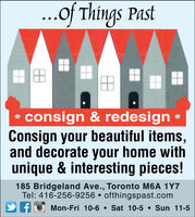 ...of Things Pastconsign &redesignConsign your beautiful items,and decorate your home withunique & interesting pieces!185 Bridgeland Ave., Toronto M6A 1Y7Tel: 416-256-9256 ofthingspast.comSun 11-5Mon-Fri 10-6Sat 10-5 ...of Things Past consign &redesign Consign your beautiful items, and decorate your home with unique & interesting pieces! 185 Bridgeland Ave., Toronto M6A 1Y7 Tel: 416-256-9256 ofthingspast.com Sun 11-5 Mon-Fri 10-6 Sat 10-5