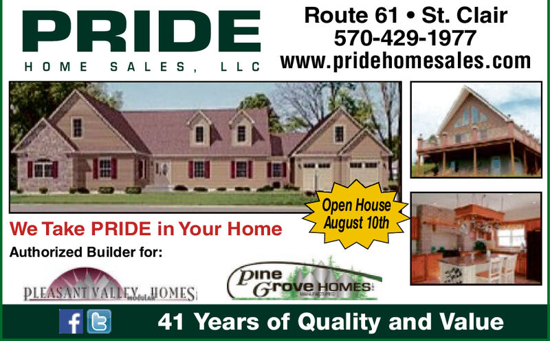 Route 61 St. Clair570-429-1977PRIDEHOME SA LE S LL C www.pridehomesales.comOpen HouseAugust 10thWe Take PRIDE in Your HomeAuthorized Builder for:pineGrove HOMESPLEASANT VALLEYOMESf t41 Years of Quality and Value Route 61 St. Clair 570-429-1977 PRIDE HOME SA LE S LL C www.pridehomesales.com Open House August 10th We Take PRIDE in Your Home Authorized Builder for: pine Grove HOMES PLEASANT VALLEYOMES f t 41 Years of Quality and Value