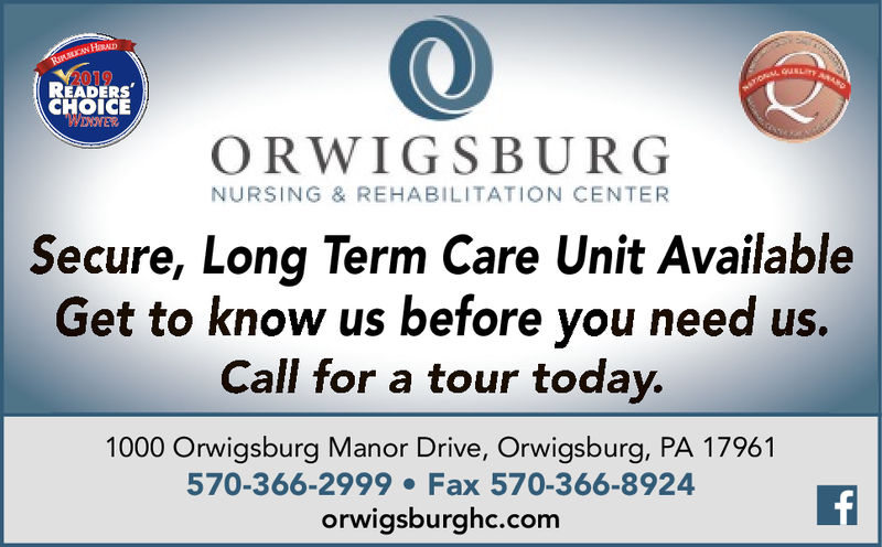 RiLCAN HRALD2019READERSCHOICEWERORWIGSBURGNURSING & REHABILITATION CENTERSecure, Long Term Care Unit AvailableGet to know us before you need us.Call for a tour today.1000 Orwigsburg Manor Drive, Orwigsburg, PA 17961570-366-2999 Fax 570-366-8924orwigsburghc.comf RiLCAN HRALD 2019 READERS CHOICE WER ORWIGSBURG NURSING & REHABILITATION CENTER Secure, Long Term Care Unit Available Get to know us before you need us. Call for a tour today. 1000 Orwigsburg Manor Drive, Orwigsburg, PA 17961 570-366-2999 Fax 570-366-8924 orwigsburghc.com f