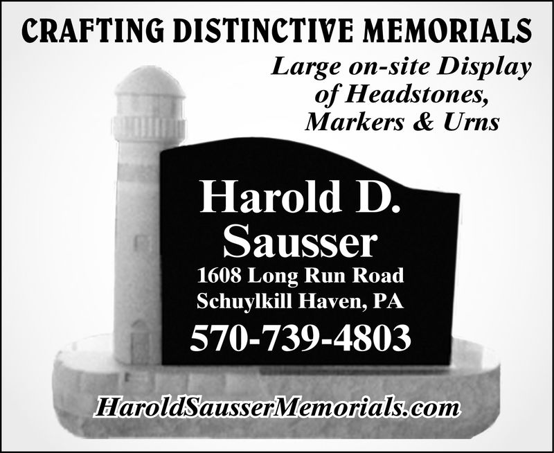 CRAFTING DISTINCTIVE MEMORIALSLarge on-site Displayof HeadstonesMarkers & UrnsHarold D.Sausser1608 Long Run RoadSchuylkill Haven, PA570-739-4803HaroldSausserMemorials.com CRAFTING DISTINCTIVE MEMORIALS Large on-site Display of Headstones Markers & Urns Harold D. Sausser 1608 Long Run Road Schuylkill Haven, PA 570-739-4803 HaroldSausserMemorials.com