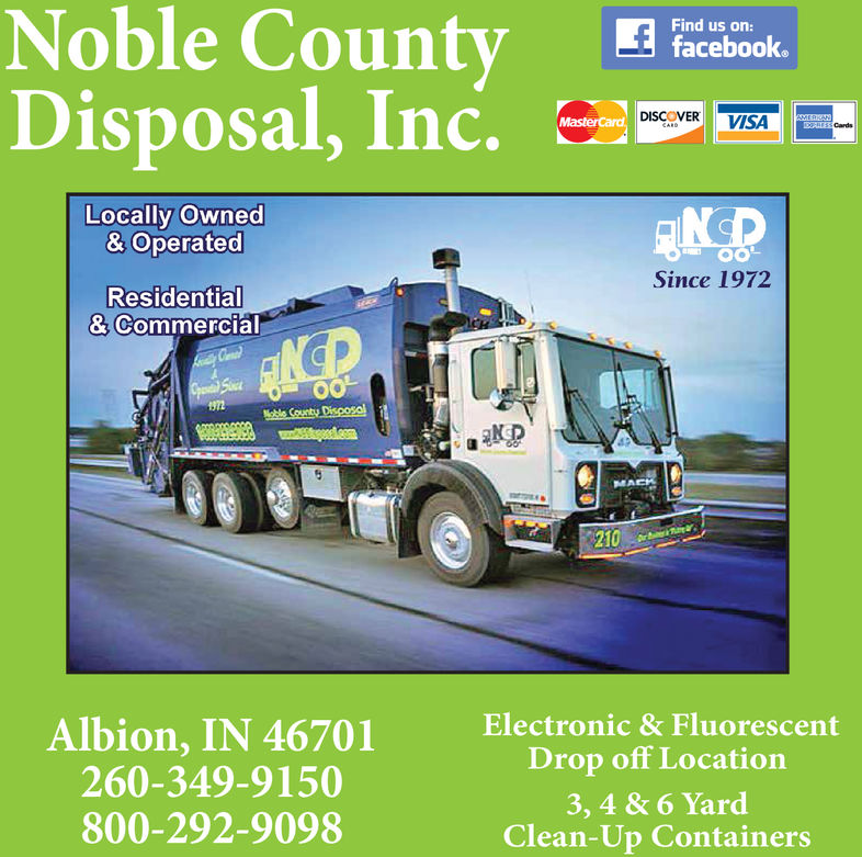 Noble CountyDisposal, Inc.Find us on:facebook.MasterCard DISCOVERVISAAMTERKANESS CardsCARDELocally Owned& Operated0OSince 1972Residential& CommercialCGpen SoOON72Noble Countu DisoosalwnigeaddcomMACH210DrAlbion,IN 46701260-349-9150800-292-9098Electronic &FluorescentDrop off Location3, 4&6 YardClean-Up Containers Noble County Disposal, Inc. Find us on: facebook. MasterCard DISCOVER VISA AMTERKAN ESS Cards CARDE Locally Owned & Operated 0O Since 1972 Residential & Commercial C Gpen So OO N72 Noble Countu Disoosal wnigeaddcom MACH 210 Dr Albion,IN 46701 260-349-9150 800-292-9098 Electronic &Fluorescent Drop off Location 3, 4&6 Yard Clean-Up Containers