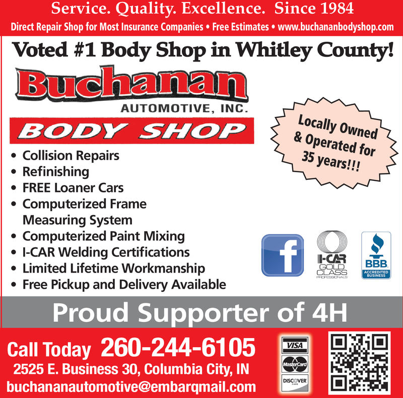 Service. Quality. Excellence. Since 1984Direct Repair Shop for Most Insurance Companies Free Estimates www.buchananbodyshop.comVoted #1 Body Shop in Whitley County!BuchananAUTOMOTIVE, INCLocally Owned& Operated for35 years!!!BODY SHOPCollision RepairsRefinishingFREE Loaner CarsComputerized FrameMeasuring SystemComputerized Paint MixingI-CAR Welding CertificationsLimited Lifetime WorkmanshipFree Pickup and Delivery AvailablefI-CARGOLDCLASSBBBACCREDITEDBUSINESSPROFESSONALSProud Supporter of 4HCall Today 260-244-6105E. Business 30, Columbia City, INbuchananautomotive@embarqmail.comVISAMasterCard)DISCOVERCa- Service. Quality. Excellence. Since 1984 Direct Repair Shop for Most Insurance Companies Free Estimates www.buchananbodyshop.com Voted #1 Body Shop in Whitley County! Buchanan AUTOMOTIVE, INC Locally Owned & Operated for 35 years!!! BODY SHOP Collision Repairs Refinishing FREE Loaner Cars Computerized Frame Measuring System Computerized Paint Mixing I-CAR Welding Certifications Limited Lifetime Workmanship Free Pickup and Delivery Available f I-CAR GOLD CLASS BBB ACCREDITED BUSINESS PROFESSONALS Proud Supporter of 4H Call Today 260-244-6105 E. Business 30, Columbia City, IN buchananautomotive@embarqmail.com VISA MasterCard) DISCOVER Ca-