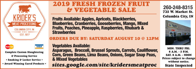 2019 FRESH FROZEN FRUIT& VEGETABLE SALE260-248-8315735 W. Market StColumbia City, INKRIDER'SFruits Available: Apples, Apricots, Blackberries,Blueberries, Cranberries, Gooseberries, Mango, MixedFruits, Peaches, Pineapple, Raspberries, Rhubarb &StrawberriesMEAT PROCESSINGCOLUMBIA CITY. INEST. 1977ORDERS DUE BY: SATURDAY AUGUST 1012PMVegetables Available:Asparagus, Broccoli, Brussel Sprouts, Carrots, CauliflowerCorm, Green Beans, Lima Beans, Onions, Sugar Snap Peas,& Mixed Vegetablessites.google.com/site/kridersmeatprocVISAMastorCardMON. THRU FRI.8 A.M. 5 P.M.Complete Custom SlaughteringSAT. 8 A.M. NOONProcessing ServicePrices subject to changewithout notice.Smoking & Locker ServiceAward Winning Cured ProductsState Inspected 2019 FRESH FROZEN FRUIT & VEGETABLE SALE 260-248-8315 735 W. Market St Columbia City, IN KRIDER'S Fruits Available: Apples, Apricots, Blackberries, Blueberries, Cranberries, Gooseberries, Mango, Mixed Fruits, Peaches, Pineapple, Raspberries, Rhubarb & Strawberries MEAT PROCESSING COLUMBIA CITY. IN EST. 1977 ORDERS DUE BY: SATURDAY AUGUST 10 12PM Vegetables Available: Asparagus, Broccoli, Brussel Sprouts, Carrots, Cauliflower Corm, Green Beans, Lima Beans, Onions, Sugar Snap Peas, & Mixed Vegetables sites.google.com/site/kridersmeatproc VISA MastorCard MON. THRU FRI. 8 A.M. 5 P.M. Complete Custom Slaughtering SAT. 8 A.M. NOON Processing Service Prices subject to change without notice. Smoking & Locker Service Award Winning Cured Products State Inspected
