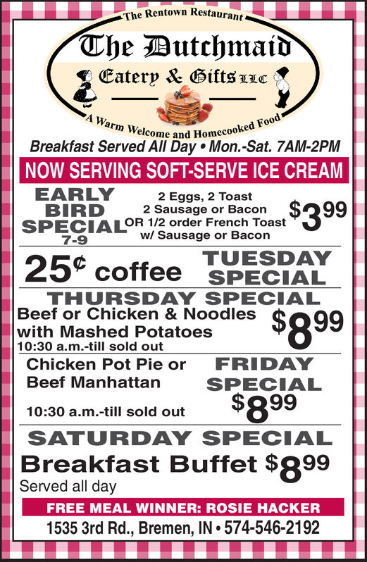 The Rentown RestaurantThe ButchmaidEatery & Bifts 11cA Warm Welcome and Homecooked FoodBreakfast Served All Day Mon.-Sat. 7AM-2PMNOW SERVING SOFT-SERVE ICE CREAMEARLYBIRDSPECIALOR 1/2 order French Toast7-92 Eggs, 2 Toast2 Sausage or Bacon,$399w/ Sausage or BaconTUESDAYSPECIAL25 coffeeTHURSDAY SPECIALBeef or Chicken & Noodleswith Mashed Potatoes10:30 a.m.-till sold outChicken Pot Pie or$8.99FRIDAYBeef ManhattanSPECIAL$8 9910:30 a.m.-till sold outSATURDAY SPECIALBreakfast Buffet $899Served all dayFREE MEAL WINNER: ROSIE HACKER1535 3rd Rd., Bremen, IN 574-546-2192 The Rentown Restaurant The Butchmaid Eatery & Bifts 11c A Warm Welcome and Homecooked Food Breakfast Served All Day Mon.-Sat. 7AM-2PM NOW SERVING SOFT-SERVE ICE CREAM EARLY BIRD SPECIALOR 1/2 order French Toast 7-9 2 Eggs, 2 Toast 2 Sausage or Bacon ,$399 w/ Sausage or Bacon TUESDAY SPECIAL 25 coffee THURSDAY SPECIAL Beef or Chicken & Noodles with Mashed Potatoes 10:30 a.m.-till sold out Chicken Pot Pie or $8.99 FRIDAY Beef Manhattan SPECIAL $8 99 10:30 a.m.-till sold out SATURDAY SPECIAL Breakfast Buffet $899 Served all day FREE MEAL WINNER: ROSIE HACKER 1535 3rd Rd., Bremen, IN 574-546-2192