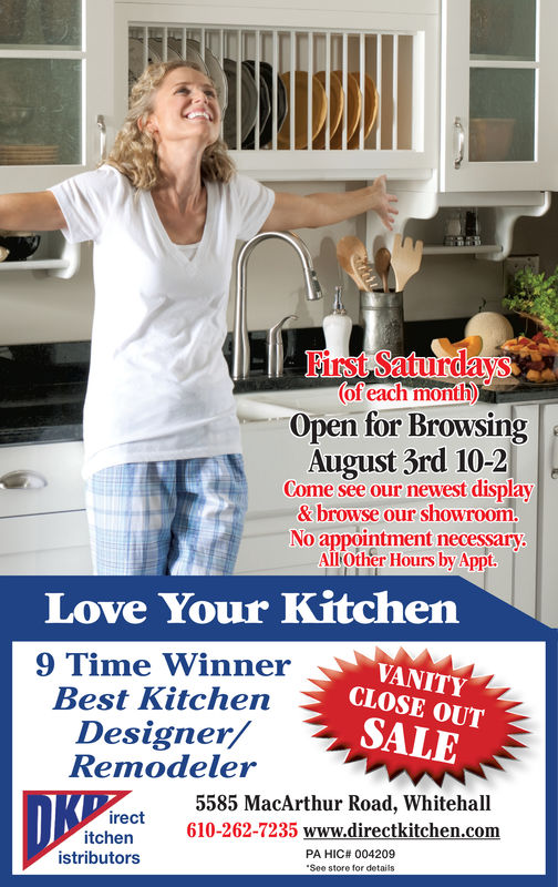 First Saturdays(of each month)Open for BrowsingAugust 3rd 10-2Come see our newest display&browse our showroom.No appointment necessary.AllOther Hours by Appt.Love Your Kitchen9 Time WinnerBest KitchenDesigner/RemodelerVANITYCLOSE OUTSALE5585 MacArthur Road, Whitehall610-262-7235 www.directkitchen.comDKirectitchenistributorsPA HIC# 004209See store for details First Saturdays (of each month) Open for Browsing August 3rd 10-2 Come see our newest display &browse our showroom. No appointment necessary. AllOther Hours by Appt. Love Your Kitchen 9 Time Winner Best Kitchen Designer/ Remodeler VANITY CLOSE OUT SALE 5585 MacArthur Road, Whitehall 610-262-7235 www.directkitchen.com DK irect itchen istributors PA HIC# 004209 See store for details