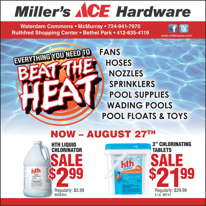 "Miller's MCE HardwareWaterdam Commons McMurray 724-941-7970Ruthfred Shopping Center Bethel Park 412-835-4119f twww.millersace.comFANSEVERYTHING YOU NEED TOHOSESBEATTHENOZZLESHEATSPRINKLERSPOOL SUPPLIESWADING POOLSPOOL FLOATS &TOYSNOW AUGUST 27THHTH LIQUIDCHLORINATOR3"" CHLORINATINGTABLETSSALE$2 99SALE$21 99hthhthSUPER3chiorinating tablets4-IN-quidchiorinatorRegularly: $5.998006454Regularly: $29.995 Lb 89741 Miller's MCE Hardware Waterdam Commons McMurray 724-941-7970 Ruthfred Shopping Center Bethel Park 412-835-4119 f t www.millersace.com FANS EVERYTHING YOU NEED TO HOSES BEATTHE NOZZLES HEAT SPRINKLERS POOL SUPPLIES WADING POOLS POOL FLOATS &TOYS NOW AUGUST 27TH HTH LIQUID CHLORINATOR 3"" CHLORINATING TABLETS SALE $2 99 SALE $21 99 hth hth SUPER 3chiorinating tablets 4-IN- quid chiorinator Regularly: $5.99 8006454 Regularly: $29.99 5 Lb 89741"