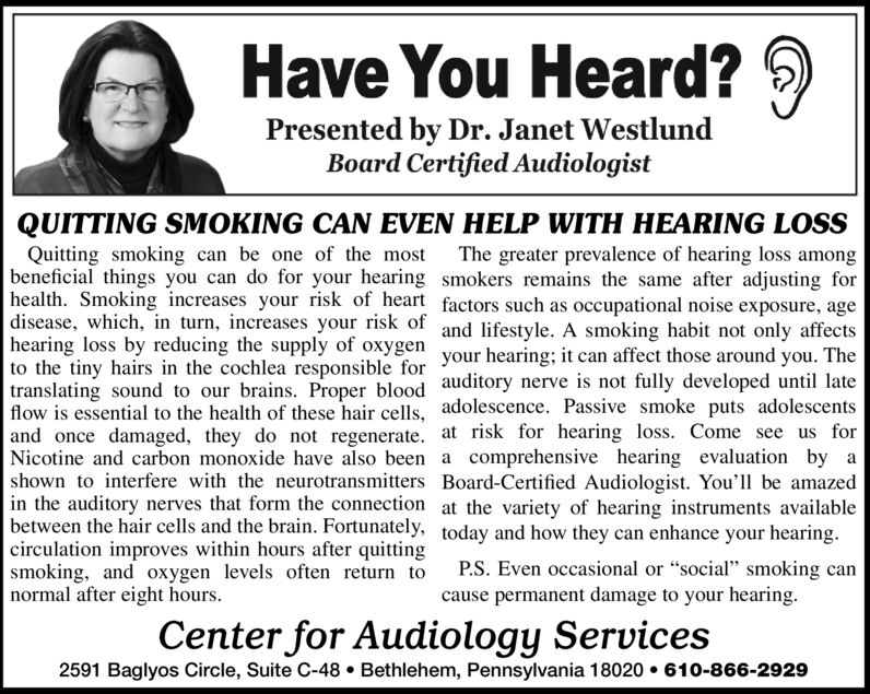 """Have You Heard?Presented by Dr. Janet WestlundBoard Certified AudiologistQUITTING SMOKING CAN EVEN HELP WITH HEARING LOSSQuitting smoking can be one of the mostbeneficial things you can do for your hearing smokers remains the same after adjusting forhealth. Smoking increases your risk of heart factors such as occupational noise exposure, agedisease, which, in turn, increases your risk of and lifestyle. A smoking habit not only affectshearing loss by reducing the supply of oxygen your hearing; it can affect those around you. Theto the tiny hairs in the cochlea responsible fortranslating sound to our brains. Proper blood auditory nerve is not fully developed until lateflow is essential to the health of these hair cells, adolescence. Passive smoke puts adolescentsand once damaged, they do not regenerate. at risk for hearing loss. Come see us forNicotine and carbon monoxide have also been a comprehensive hearing evaluation byshown to interfere with the neurotransmitters Board-Certified Audiologist. You'l be amazedin the auditory nerves that form the connection at the variety of hearing instruments availablebetween the hair cells and the brain. Fortunately, today and how they can enhance your hearingcirculation improves within hours after quittingsmoking, and oxygen levels often return tonormal after eight hoursThe greater prevalence of hearing loss amongaP.S. Even occasional or """"social"""" Smoking cancause permanent damage to your hearingCenter for Audiology Services2591 Baglyos Circle, Suite C-48. Bethlehem, Pennsylvania 18020610-866-2929 Have You Heard? Presented by Dr. Janet Westlund Board Certified Audiologist QUITTING SMOKING CAN EVEN HELP WITH HEARING LOSS Quitting smoking can be one of the most beneficial things you can do for your hearing smokers remains the same after adjusting for health. Smoking increases your risk of heart factors such as occupational noise exposure, age disease, which, in turn, increases your risk of and lifestyle. A smoking habit not only aff"""