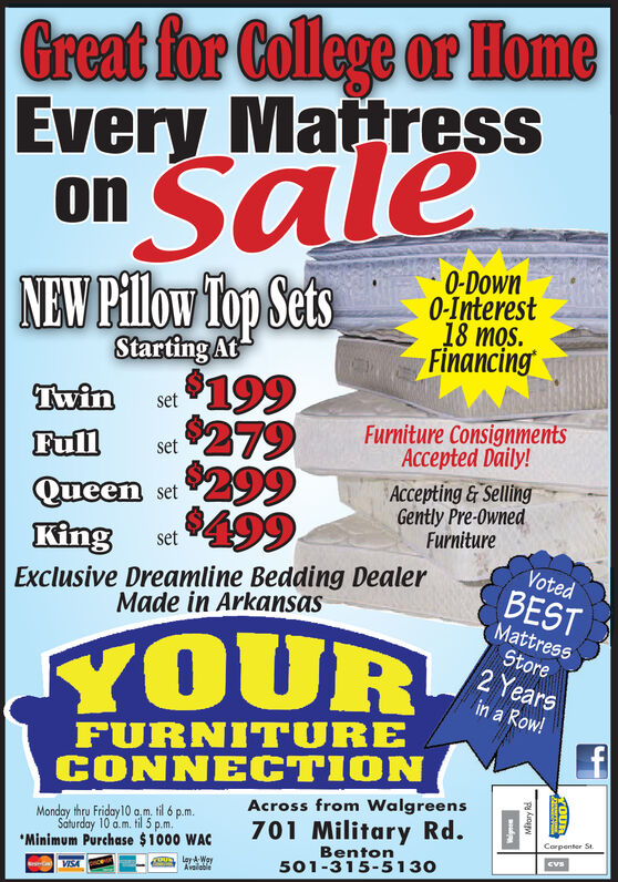 |Great for College or HomeEvery Mattresson SaleNEW Pillow fop Sets0-DownO-Interest18 mos.FinancingStarting At199$279Queen set 299TwinsetFurniture ConsignmentsAccepted Daily!Accepting&SellingGently Pre-OwnedFurnitureFullsetKingExclusive Dreamline Bedding DealersetVotedBESTMattressStore2 YearsMade in ArkansasYOURin a Row!FURNITURECONNECTIONAcross from Wwalgreensg.m. til 6 p.m.Monday thru Friday 10Sáturday 10 a.m. til 5 p.m.701 Military RdBenton501-315-5130Carpenter St.Minimum Purchase $1000 WACSvsulay A WayAvailobleeC VISAETOUR |Great for College or Home Every Mattress on Sale NEW Pillow fop Sets 0-Down O-Interest 18 mos. Financing Starting At 199 $279 Queen set 299 Twin set Furniture Consignments Accepted Daily! Accepting&Selling Gently Pre-Owned Furniture Full set King Exclusive Dreamline Bedding Dealer set Voted BEST Mattress Store 2 Years Made in Arkansas YOUR in a Row! FURNITURE CONNECTION Across from Wwalgreens g.m. til 6 p.m. Monday thru Friday 10 Sáturday 10 a.m. til 5 p.m. 701 Military Rd Benton 501-315-5130 Carpenter St. Minimum Purchase $1000 WAC Svs ulay A Way Availoble eC VISAE TOUR