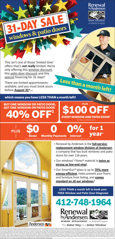 RenewalbyAndersen31-DAY SALEwindows & patio doorsBIN E RECALEMENEAnlerm ComThis isn't one of those 'limited timeoffers that's not really limited. We'reonly offering this window discount,this patio door discount and thisspecial financing for 31 days!Less than a month left!There are limited appointmentsavailable, and you must book yoursbefore August 31.which means you have LESS THAN a month left!PLUSBUY ONE WINDOW OR PATIO DOOR,GET ONE WINDOW OR PATIO DOOR40% OFF $100 OFFEVERY WINDOW AND PATIO DOORof$0 0 0%yearfor 1PLUSDownMonthly Payments InterestMimu fnhese eRenewal by Andersen is the full-servicereplacement window division of Andersen,a company that has built windows and patiodoors for over 116 years.Our windows' Fibrex material is twice asstrong as low-end vinyl..Our SmartSunglass is up to 70% moreenergy-efficient, helps prevent your floorsand furniture from fading, and comesstandard on all our windows.LESS THAN a month left to book yourFREE Window and Patio Door Diagnosis412-748-1975RenewalbyAndersen.WINDOW REPLACEMENTAndenen CompumyAndersenThe Better Way to a Better WindowINDOWSIBeokAas st te a T Renewal byAndersen 31-DAY SALE windows & patio doors BIN E RECALEMENE Anlerm Com This isn't one of those 'limited time offers that's not really limited. We're only offering this window discount, this patio door discount and this special financing for 31 days! Less than a month left! There are limited appointments available, and you must book yours before August 31. which means you have LESS THAN a month left! PLUS BUY ONE WINDOW OR PATIO DOOR, GET ONE WINDOW OR PATIO DOOR 40% OFF $100 OFF EVERY WINDOW AND PATIO DOOR of $0 0 0% year for 1 PLUS Down Monthly Payments Interest Mimu f nhese e Renewal by Andersen is the full-service replacement window division of Andersen, a company that has built windows and patio doors for over 116 years. Our windows' Fibrex material is twice as strong as low-end vinyl. .Our SmartSun glass is up to 70% more energy-efficient, helps prevent y