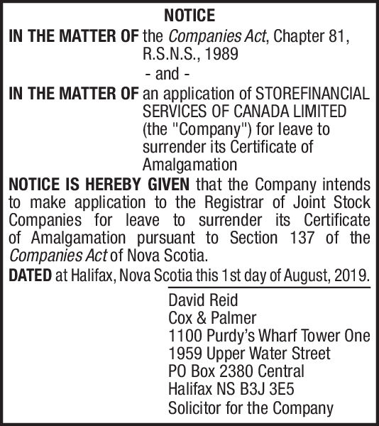 """NOTICEIN THE MATTER OF the Companies Act, Chapter 81,R.S.N.S., 1989- andIN THE MATTER OF an application of STOREFINANCIALSERVICES OF CANADA LIMITED(the """"Company"""") for leave tosurrender its Certificate ofAmalgamationNOTICE IS HEREBY GIVEN that the Company intendsto make application to the Registrar of Joint StockCompanies for leave to surrender its Certificateof Amalgamation pursuant to Section 137 of theCompanies Act of Nova Scotia.DATED at Halifax, Nova Scotia this 1st day of August, 2019David ReidCox & Palmer1100 Purdy's Wharf Tower One1959 Upper Water StreetPO Box 2380 CentralHalifax NS B3J 3E5Solicitor for the Company NOTICE IN THE MATTER OF the Companies Act, Chapter 81, R.S.N.S., 1989 - and IN THE MATTER OF an application of STOREFINANCIAL SERVICES OF CANADA LIMITED (the """"Company"""") for leave to surrender its Certificate of Amalgamation NOTICE IS HEREBY GIVEN that the Company intends to make application to the Registrar of Joint Stock Companies for leave to surrender its Certificate of Amalgamation pursuant to Section 137 of the Companies Act of Nova Scotia. DATED at Halifax, Nova Scotia this 1st day of August, 2019 David Reid Cox & Palmer 1100 Purdy's Wharf Tower One 1959 Upper Water Street PO Box 2380 Central Halifax NS B3J 3E5 Solicitor for the Company"""