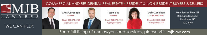 COMMERCIAL AND RESIDENTIAL REAL ESTATERESIDENT & NON-RESIDENT BUYERS & SELLERSMJBDolly ZanideanLEGAL ASSISTANTChris CavanaghScott EllisMair Jensen Blair LLPLAWYER SLWYERLAWYER275 Lansdowne St.Kamloops, BCV2C 6H6Direct 250.372.4942Direct: 250 374.4933Direct: 250.372 4962cfe@mjblaw.comth@mjblaw.comdolly@mblaw.comWE CAN HELPFor a full listing of our lawyers and services, please visit miblaw.com COMMERCIAL AND RESIDENTIAL REAL ESTATE RESIDENT & NON-RESIDENT BUYERS & SELLERS MJB Dolly Zanidean LEGAL ASSISTANT Chris Cavanagh Scott Ellis Mair Jensen Blair LLP LAWYER S LWYER LAWYER 275 Lansdowne St. Kamloops, BC V2C 6H6 Direct 250.372.4942 Direct: 250 374.4933 Direct: 250.372 4962 cfe@mjblaw.com th@mjblaw.com dolly@mblaw.com WE CAN HELP For a full listing of our lawyers and services, please visit miblaw.com