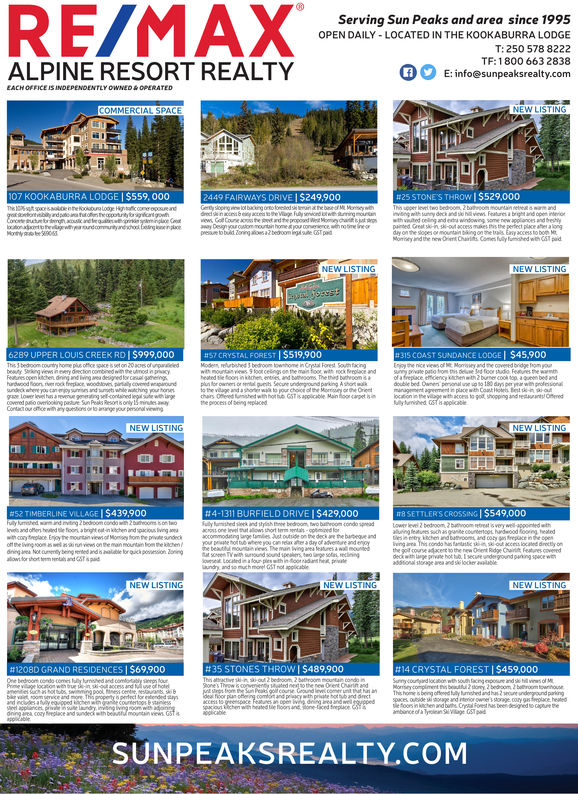 RE/MAXServing Sun Peaks and area since 1995OPEN DAILY - LOCATED IN THE KOOKABURRA LODGET: 250 578 8222TF:1800 663 2838E: info@sunpeaksrealty.comALPINE RESORT REALTYEACH OFFICE IS INDEPENDENTLY OWNED &OPERATEDCOMMERCIAL SPACENEW LISTING107 KOOKABURRA LODGE | $559, 000#25 STONE'S THROW I $529,000This upper levet two bedoom 2 buthrooountain retest awarm andinving with suny deck and s hview Features a bright and open interiorwth viuted celing and eta windowing some new appliances and breshypinted Great sk-n ski-out access mukes is the perlect place aher a longday on the sopes ormountain bing on e trais Eay access to bom MMosey and the newOrent Chairs Comes fully fumihed wi GST paid2449 FAIRWAYS DRIVE I $249,900Gerty slopngw lot backing oofoeed stinthe b M Monsywithdrecdnaccebe acc heVge fuly seicnd twithumingmounanww Go Coune aps the rd thepopoued W Moe chaay Designyour outommountin home tyou conenence wh nosme ineorpesure to build oning aoes a2 bedoom ingsue GST padThe tspcestoenheookouraLodge Hightccome opoureandgoobyardpaototeopotntyoctgowhConee h oneu inge Cloonadtrw ndomyandhool Eetng einplaceMonny e 0NEW LISTINGNEW LISTINGs6289 UPPER LOUIS CREEK RD | $999,000This 3 bedroom country home plus office space is set on 20 aces ofunariledbeauty Strking views ineery dection combned wih the umot ipacyFeaues open kechen dning and ving aea designed for casual gheinghardwood oon, re rock freplace, woodovs partialy covened waparoundsundeck where you can moy suis and umet whe wching your hone#57 CRYSTAL FOREST I $519,900Mode reurbished 3 bedroom townhome in Crystal Forest Souh facingwih mounta views 9foot ceings on the main foor with rock feplace andheated tie foo in ktchen enties and btooms The thed buthvoompln for owes or sa quts Secure undground parking Ashort wko the vilage and a shorer wa to our choice of the Mory or he Oreetchairs Offeed umshed wth hot GSTis applicable Main hoor carpet isinthe process of being placed#315 COAST SUNDANCE LODGE | $45,900Enjoy the nice views 