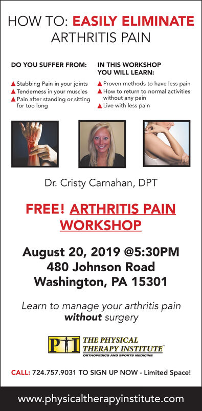 HOW TO: EASILY ELIMINATEARTHRITIS PAINDO YOU SUFFER FROM:IN THIS WORKSHOPYOU WILL LEARN:Proven methods to have less painAStabbing Pain in your jointsTenderness in your musclesPain after standing or sittingHow to return to normal activitieswithout any painLive with less painfor too longDr. Cristy Carnahan, DPTFREE! ARTHRITIS PAINWORKSHOPAugust 20, 2019 @5:30PM480 Johnson RoadWashington, PA 15301Learn to manage your arthritis painwithout surgeryTHE PHYSICALTHERAPY INSTITUTEORTHOPEDICS AND SPORTS MEDICINCALL: 724.757.9031 TO SIGN UP NOW Limited Space!www.physicaltherapyinstitute.com HOW TO: EASILY ELIMINATE ARTHRITIS PAIN DO YOU SUFFER FROM: IN THIS WORKSHOP YOU WILL LEARN: Proven methods to have less pain AStabbing Pain in your joints Tenderness in your muscles Pain after standing or sitting How to return to normal activities without any pain Live with less pain for too long Dr. Cristy Carnahan, DPT FREE! ARTHRITIS PAIN WORKSHOP August 20, 2019 @5:30PM 480 Johnson Road Washington, PA 15301 Learn to manage your arthritis pain without surgery THE PHYSICAL THERAPY INSTITUTE ORTHOPEDICS AND SPORTS MEDICIN CALL: 724.757.9031 TO SIGN UP NOW Limited Space! www.physicaltherapyinstitute.com