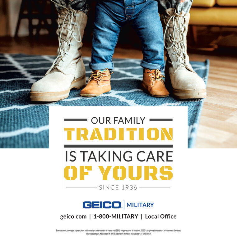 OUR FAMILYTRADITIONIS TAKING CAREOF YOURSSINCE 1936GEICO MILITARYgeico.com | 1-800-MILITARY | Local OfficeSome discounts, coverages payment plans and features an not avalable in allstates inll GECcompanies orin all sitatons GECO is arepted sarvice mark of Govenment EpleyoesIurance Company, Whing DC 200 Berkshi Hath sdary 209 6Ec OUR FAMILY TRADITION IS TAKING CARE OF YOURS SINCE 1936 GEICO MILITARY geico.com | 1-800-MILITARY | Local Office Some discounts, coverages payment plans and features an not avalable in allstates inll GECcompanies orin all sitatons GECO is arepted sarvice mark of Govenment Epleyoes Iurance Company, Whing DC 200 Berkshi Hath sdary 209 6Ec