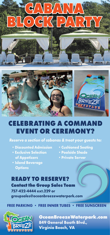 CABANABLOCK PARTYOCEANBREEZEATERPAECELEBRATING A COMMANDEVENT OR CEREMONY?Reserve a section of cabanas & treat your guests to:Discounted AdmissionExclusive Selectionof AppetizersIsland BeverageOptionsCushioned SeatingPoolside ShadePrivate ServerREADY TO RESERVE?Contact the Group Sales Team757-422-4444 ext.229 orgroupsales@oceanbreezewaterpark.comFREE PARKING FREE INNER TUBES FREE SUNSCREENOcean BreezeWaterpark.com849 General Booth Blvd.,toCEANBREEZEVirginia Beach, VATATUBDAUB CABANA BLOCK PARTY OCEAN BREEZE ATERPAE CELEBRATING A COMMAND EVENT OR CEREMONY? Reserve a section of cabanas & treat your guests to: Discounted Admission Exclusive Selection of Appetizers Island Beverage Options Cushioned Seating Poolside Shade Private Server READY TO RESERVE? Contact the Group Sales Team 757-422-4444 ext.229 or groupsales@oceanbreezewaterpark.com FREE PARKING FREE INNER TUBES FREE SUNSCREEN Ocean BreezeWaterpark.com 849 General Booth Blvd., toCEAN BREEZE Virginia Beach, VA TATUBDAUB