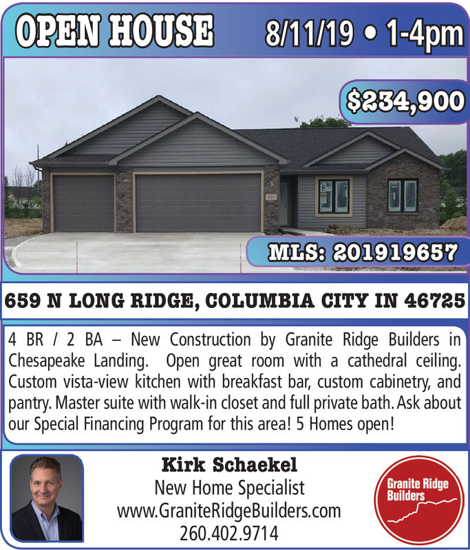 OPEN HOUSE8/11/19 1-4pm($234,900MLS: 201919657659 N LONG RIDGE, COLUMBIA CITY IN 467254 BR 2 BA New Construction by Granite Ridge Builders inChesapeake Landing. Open great room with a cathedral ceiling.Custom vista-view kitchen with breakfast bar, custom cabinetry, andpantry. Master suite with walk-in closet and full private bath. Ask aboutour Special Financing Program for this area! 5 Homes open!Kirk SchaekelGranite RidgeBuildersNew Home Specialistwww.GraniteRidgeBuilders.com260.402.9714 OPEN HOUSE 8/11/19 1-4pm ($234,900 MLS: 201919657 659 N LONG RIDGE, COLUMBIA CITY IN 46725 4 BR 2 BA New Construction by Granite Ridge Builders in Chesapeake Landing. Open great room with a cathedral ceiling. Custom vista-view kitchen with breakfast bar, custom cabinetry, and pantry. Master suite with walk-in closet and full private bath. Ask about our Special Financing Program for this area! 5 Homes open! Kirk Schaekel Granite Ridge Builders New Home Specialist www.GraniteRidgeBuilders.com 260.402.9714
