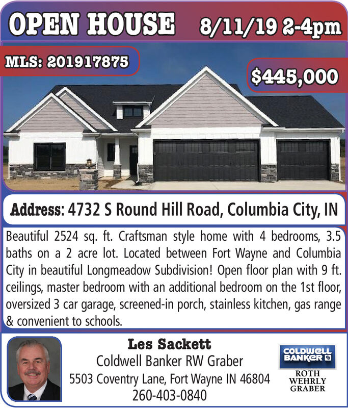 OPEN HOUSE8/11/19 2-4pmMLS: 201917875$445,000Address: 4732 S Round Hill Road, Columbia City, INBeautiful 2524 sq. ft. Craftsman style home with 4 bedrooms, 3.5baths on a 2 acre lot. Located between Fort Wayne and ColumbiaCity in beautiful Longmeadow Subdivision! Open floor plan with 9 ft.ceilings, master bedroom with an additional bedroom on the 1st floor,oversized 3 car garage, screened-in porch, stainless kitchen, gas range&convenient to schools.Les SackettColdwell Banker RW GraberCOLDWELLBANKERROTHWEHRLYGRABER5503 Coventry Lane, Fort Wayne IN 46804260-403-0840 OPEN HOUSE 8/11/19 2-4pm MLS: 201917875 $445,000 Address: 4732 S Round Hill Road, Columbia City, IN Beautiful 2524 sq. ft. Craftsman style home with 4 bedrooms, 3.5 baths on a 2 acre lot. Located between Fort Wayne and Columbia City in beautiful Longmeadow Subdivision! Open floor plan with 9 ft. ceilings, master bedroom with an additional bedroom on the 1st floor, oversized 3 car garage, screened-in porch, stainless kitchen, gas range &convenient to schools. Les Sackett Coldwell Banker RW Graber COLDWELL BANKER ROTH WEHRLY GRABER 5503 Coventry Lane, Fort Wayne IN 46804 260-403-0840