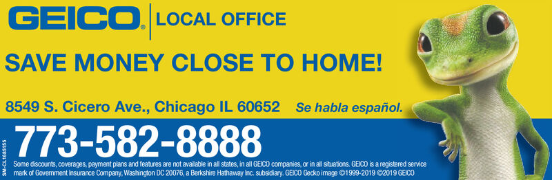 GEICO LOCAL OFFICESAVE MONEY CLOSE TO HOME!8549 S. Cicero Ave., Chicago IL 60652Se habla español.773-582-8888Some discounts, coverages, payment plans and features are not available in all states, in all GEICO companies, or in all situations. GEICO is a registered servicemark of Government insurance Company, Washington DC 20076, a Berkshire Hathaway Inc. subsidiary. GEICO Gecko image 01999-2019 C2019 GEICOI58911-s GEICO LOCAL OFFICE SAVE MONEY CLOSE TO HOME! 8549 S. Cicero Ave., Chicago IL 60652 Se habla español. 773-582-8888 Some discounts, coverages, payment plans and features are not available in all states, in all GEICO companies, or in all situations. GEICO is a registered service mark of Government insurance Company, Washington DC 20076, a Berkshire Hathaway Inc. subsidiary. GEICO Gecko image 01999-2019 C2019 GEICO I58911-s